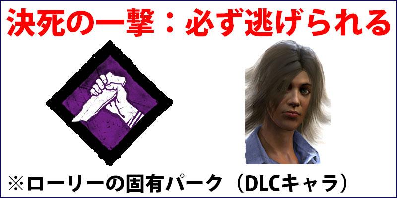 決死の一撃:救助されてから60秒以内にキラーに捕まると、必ず逃げられる。DLCキャラクター「ローリー」の固有パーク