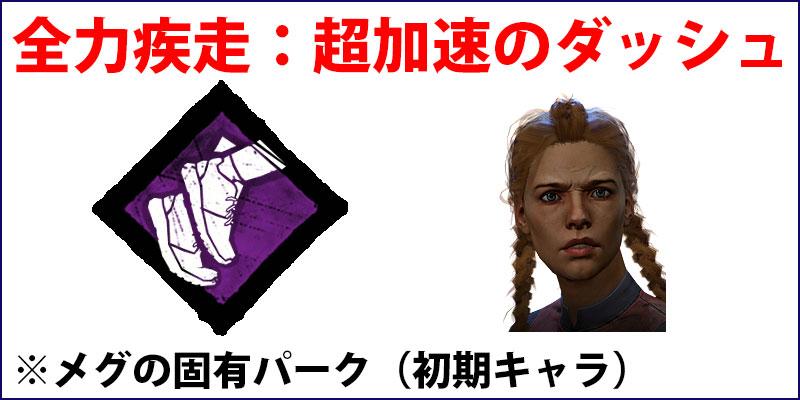 全力疾走:いつでもどこでも超加速のダッシュができる。初期キャラクター「メグ」の固有パーク。